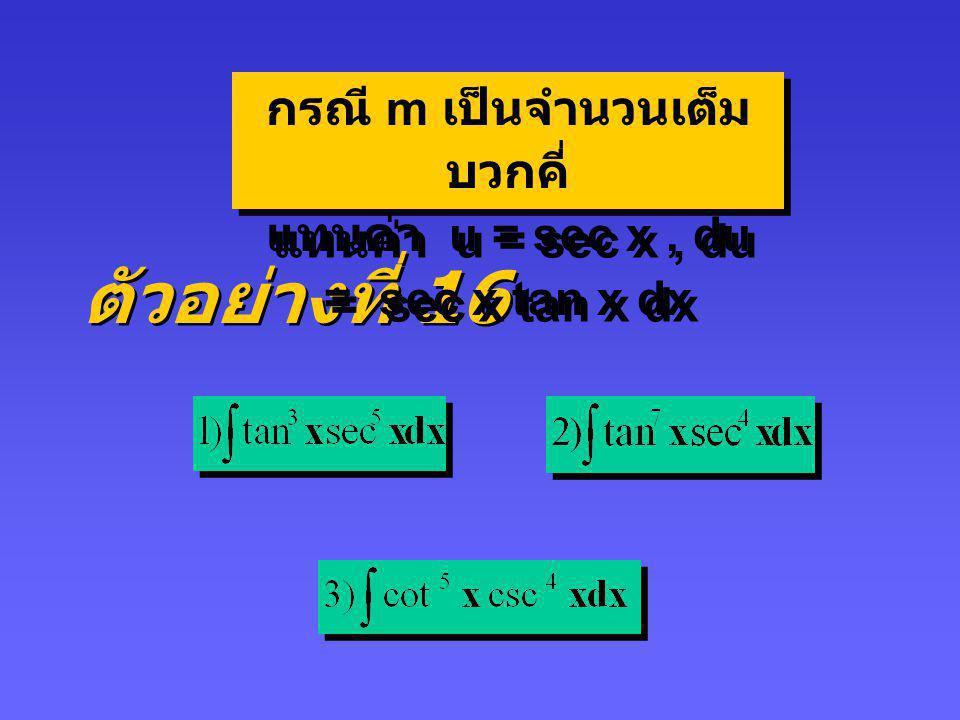 ตัวอย่างที่ 15 กรณี n เป็นจำนวนเต็มบวกคู่ จะให้ u = tan x, du = sec 2 x dx และ sec 2 x = 1 + tan 2 x กรณี n เป็นจำนวนเต็มบวกคู่ จะให้ u = tan x, du =