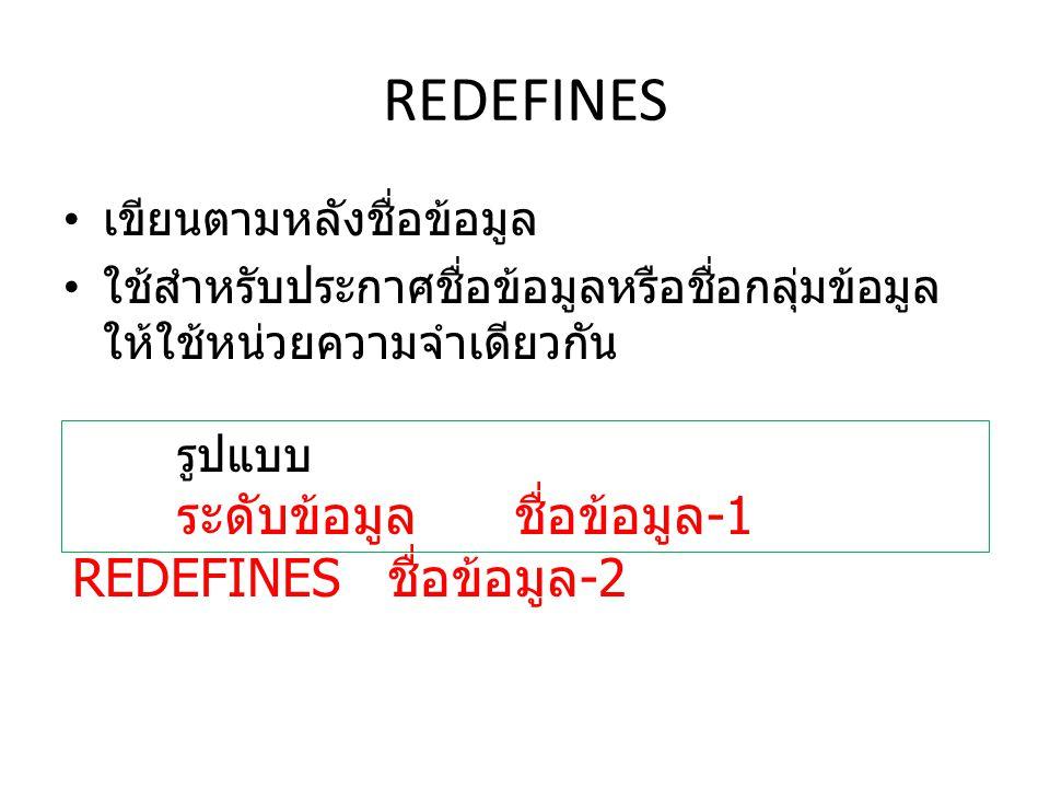 REDEFINES เขียนตามหลังชื่อข้อมูล ใช้สำหรับประกาศชื่อข้อมูลหรือชื่อกลุ่มข้อมูล ให้ใช้หน่วยความจำเดียวกัน รูปแบบ ระดับข้อมูล ชื่อข้อมูล -1 REDEFINES ชื่อข้อมูล -2