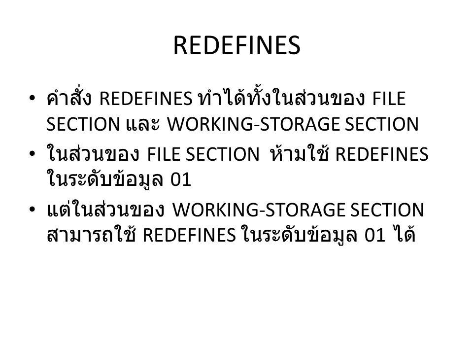 REDEFINES คำสั่ง REDEFINES ทำได้ทั้งในส่วนของ FILE SECTION และ WORKING-STORAGE SECTION ในส่วนของ FILE SECTION ห้ามใช้ REDEFINES ในระดับข้อมูล 01 แต่ในส่วนของ WORKING-STORAGE SECTION สามารถใช้ REDEFINES ในระดับข้อมูล 01 ได้