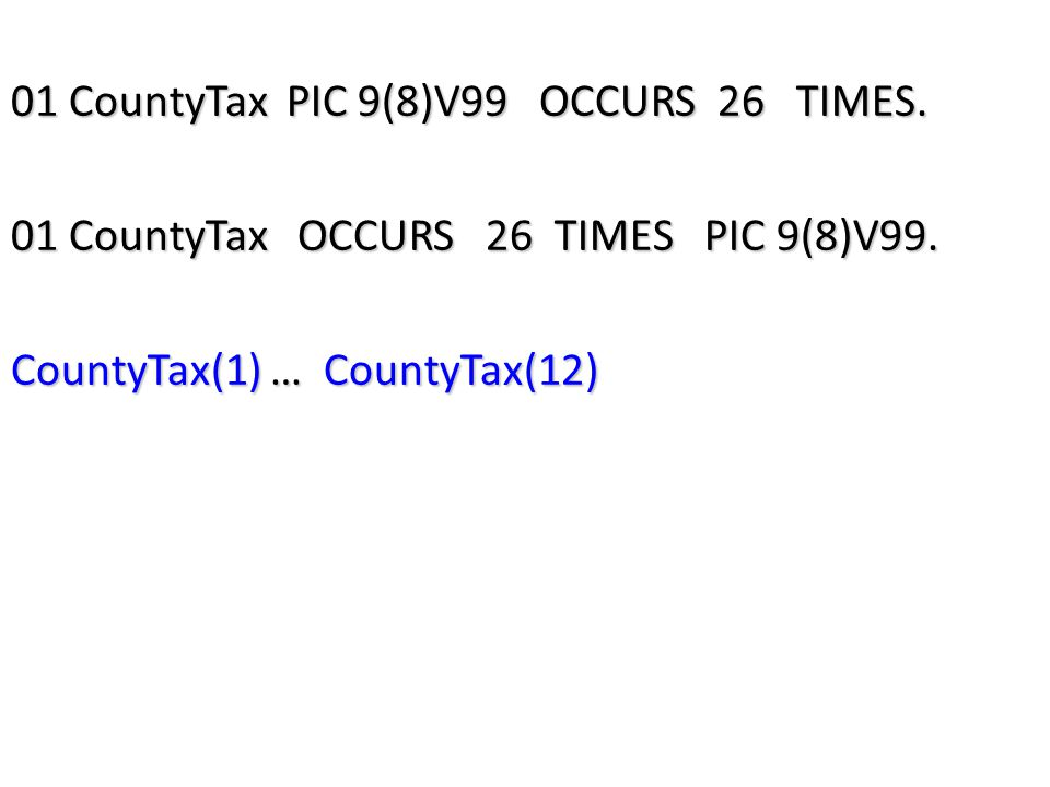 01 CountyTax PIC 9(8)V99 OCCURS 26 TIMES. 01 CountyTax OCCURS 26 TIMES PIC 9(8)V99.