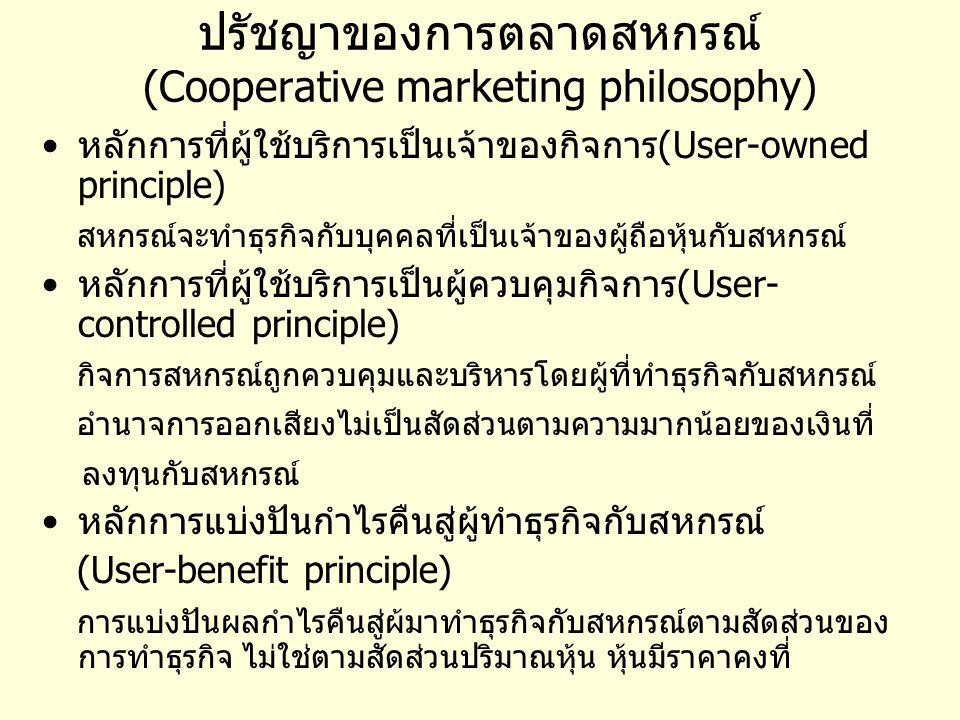 ปรัชญาของการตลาดสหกรณ์ (Cooperative marketing philosophy) หลักการที่ผู้ใช้บริการเป็นเจ้าของกิจการ(User-owned principle) สหกรณ์จะทำธุรกิจกับบุคคลที่เป็นเจ้าของผู้ถือหุ้นกับสหกรณ์ หลักการที่ผู้ใช้บริการเป็นผู้ควบคุมกิจการ(User- controlled principle) กิจการสหกรณ์ถูกควบคุมและบริหารโดยผู้ที่ทำธุรกิจกับสหกรณ์ อำนาจการออกเสียงไม่เป็นสัดส่วนตามความมากน้อยของเงินที่ ลงทุนกับสหกรณ์ หลักการแบ่งปันกำไรคืนสู่ผู้ทำธุรกิจกับสหกรณ์ (User-benefit principle) การแบ่งปันผลกำไรคืนสู่ผ้มาทำธุรกิจกับสหกรณ์ตามสัดส่วนของ การทำธุรกิจ ไม่ใช่ตามสัดส่วนปริมาณหุ้น หุ้นมีราคาคงที่