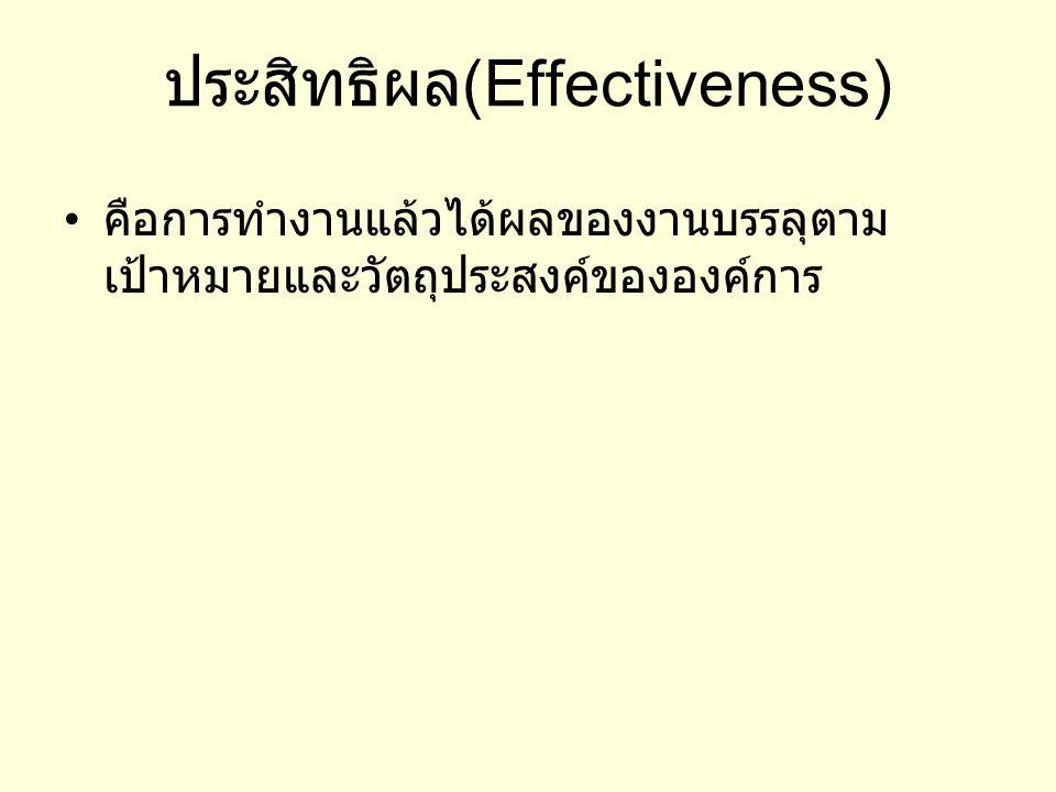 ประสิทธิผล (Effectiveness) คือการทำงานแล้วได้ผลของงานบรรลุตาม เป้าหมายและวัตถุประสงค์ขององค์การ