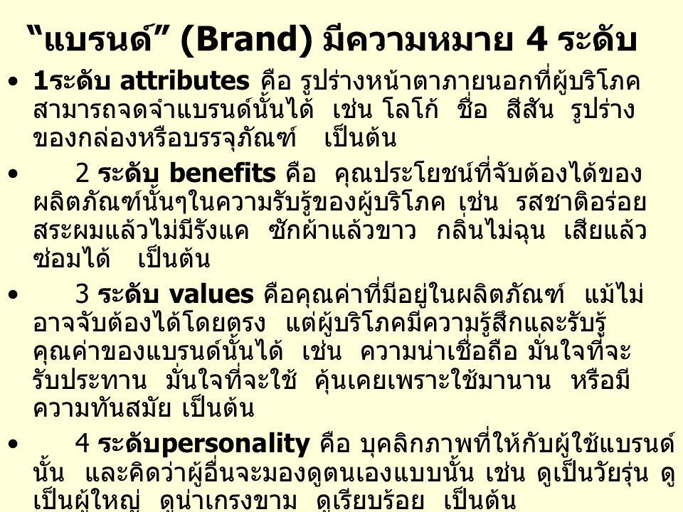 แบรนด์ (Brand) มีความหมาย 4 ระดับ 1ระดับ attributes คือ รูปร่างหน้าตาภายนอกที่ผู้บริโภค สามารถจดจำแบรนด์นั้นได้ เช่น โลโก้ ชื่อ สีสัน รูปร่าง ของกล่องหรือบรรจุภัณฑ์ เป็นต้น 2 ระดับ benefits คือ คุณประโยชน์ที่จับต้องได้ของ ผลิตภัณฑ์นั้นๆในความรับรู้ของผู้บริโภค เช่น รสชาติอร่อย สระผมแล้วไม่มีรังแค ซักผ้าแล้วขาว กลิ่นไม่ฉุน เสียแล้ว ซ่อมได้ เป็นต้น 3 ระดับ values คือคุณค่าที่มีอยู่ในผลิตภัณฑ์ แม้ไม่ อาจจับต้องได้โดยตรง แต่ผู้บริโภคมีความรู้สึกและรับรู้ คุณค่าของแบรนด์นั้นได้ เช่น ความน่าเชื่อถือ มั่นใจที่จะ รับประทาน มั่นใจที่จะใช้ คุ้นเคยเพราะใช้มานาน หรือมี ความทันสมัย เป็นต้น 4 ระดับpersonality คือ บุคลิกภาพที่ให้กับผู้ใช้แบรนด์ นั้น และคิดว่าผู้อื่นจะมองดูตนเองแบบนั้น เช่น ดูเป็นวัยรุ่น ดู เป็นผู้ใหญ่ ดูน่าเกรงขาม ดูเรียบร้อย เป็นต้น