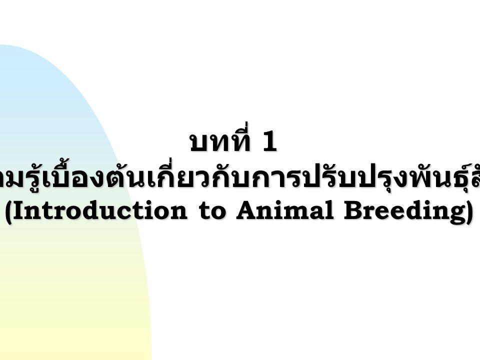 บทที่ 1 ความรู้เบื้องต้นเกี่ยวกับการปรับปรุงพันธุ์สัตว์ (Introduction to Animal Breeding)