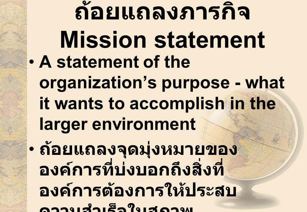 ถ้อยแถลงภารกิจ Mission statement A statement of the organization's purpose - what it wants to accomplish in the larger environment ถ้อยแถลงจุดมุ่งหมายของ องค์การที่บ่งบอกถึงสิ่งที่ องค์การต้องการให้ประสบ ความสำเร็จในสภาพ แวดล้อมที่ใหญ่ขึ้น