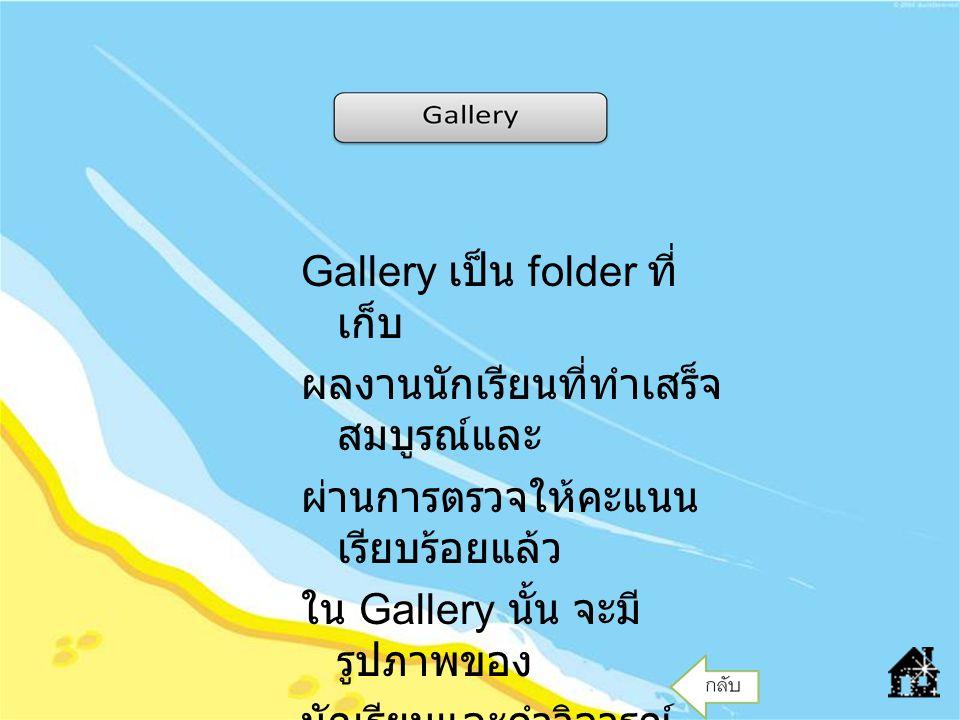 Gallery เป็น folder ที่ เก็บ ผลงานนักเรียนที่ทำเสร็จ สมบูรณ์และ ผ่านการตรวจให้คะแนน เรียบร้อยแล้ว ใน Gallery นั้น จะมี รูปภาพของ นักเรียนและคำวิจารณ์