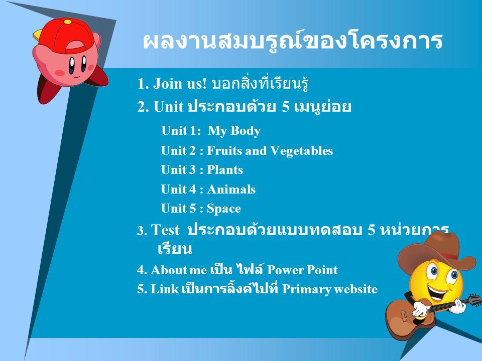 1. Join us! บอกสิ่งที่เรียนรู้ 2. Unit ประกอบด้วย 5 เมนูย่อย Unit 1: My Body Unit 2 : Fruits and Vegetables Unit 3 : Plants Unit 4 : Animals Unit 5 :