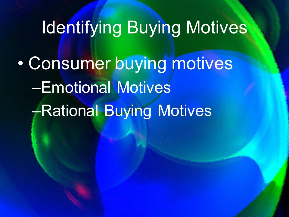 Consumer buying motives –Emotional Motives –Rational Buying Motives Identifying Buying Motives