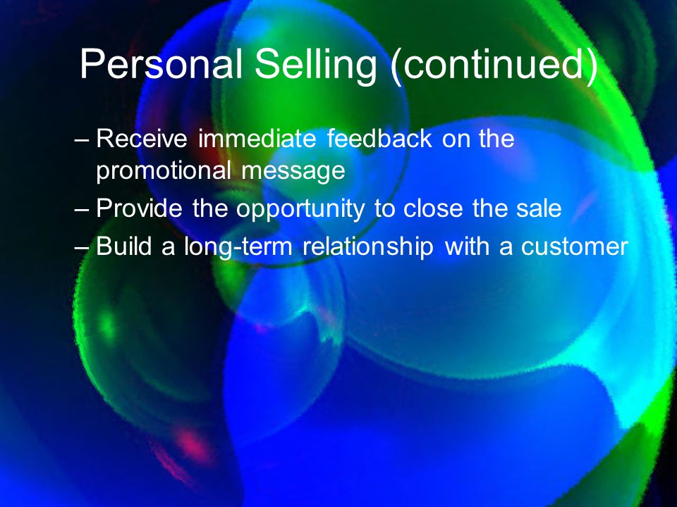 Personal Selling (continued) –Receive immediate feedback on the promotional message –Provide the opportunity to close the sale –Build a long-term rela