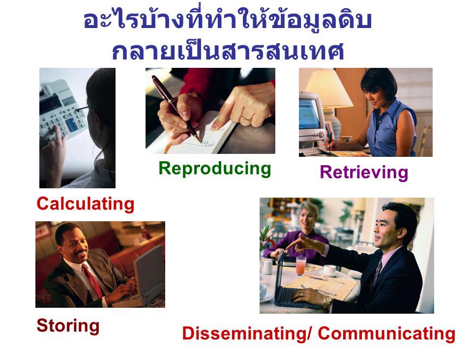 อะไรบ้างที่ทำให้ข้อมูลดิบ กลายเป็นสารสนเทศ Calculating Storing Retrieving Reproducing Disseminating/ Communicating