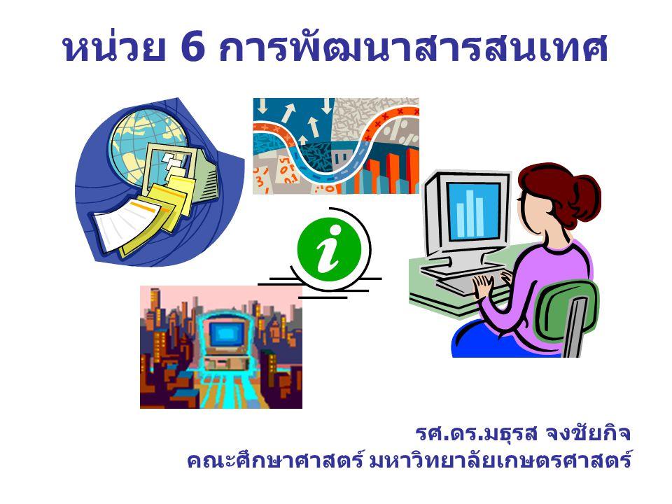 หน่วย 6 การพัฒนาสารสนเทศ รศ.ดร.มธุรส จงชัยกิจ คณะศึกษาศาสตร์ มหาวิทยาลัยเกษตรศาสตร์