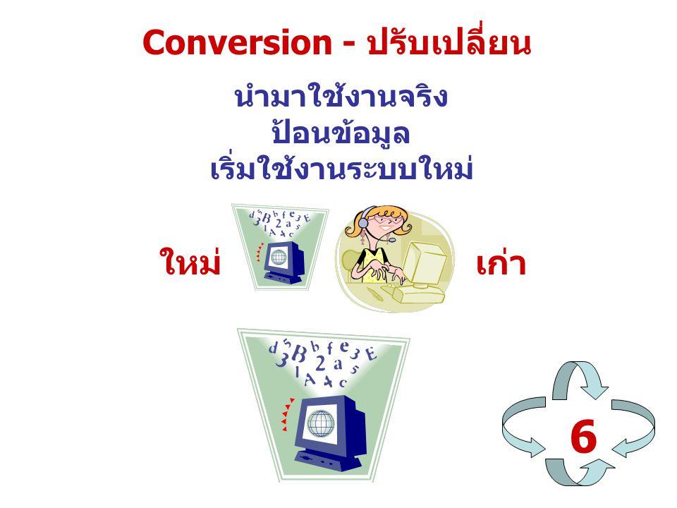 Conversion - ปรับเปลี่ยน 6 นำมาใช้งานจริง ป้อนข้อมูล เริ่มใช้งานระบบใหม่ ใหม่เก่า