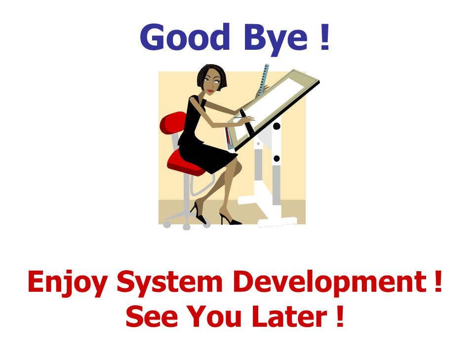 Good Bye ! Enjoy System Development ! See You Later !