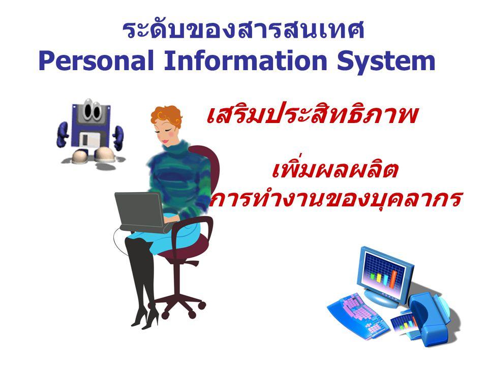 ระดับของสารสนเทศ Personal Information System เสริมประสิทธิภาพ เพิ่มผลผลิต การทำงานของบุคลากร