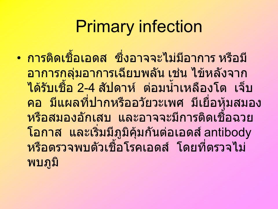 Primary infection การติดเชื้อเอดส ซึ่งอาจจะไม่มีอาการ หรือมี อาการกลุ่มอาการเฉียบพลัน เช่น ไข้หลังจาก ได้รับเชื้อ 2-4 สัปดาห์ ต่อมน้ำเหลืองโต เจ็บ คอ มีแผลที่ปากหรืออวัยวะเพศ มีเยื่อหุ้มสมอง หรือสมองอักเสบ และอาจจะมีการติดเชื้อฉวย โอกาส และเริ่มมีภูมิคุ้มกันต่อเอดส์ antibody หรือตรวจพบตัวเชื้อโรคเอดส์ โดยที่ตรวจไม่ พบภูมิ