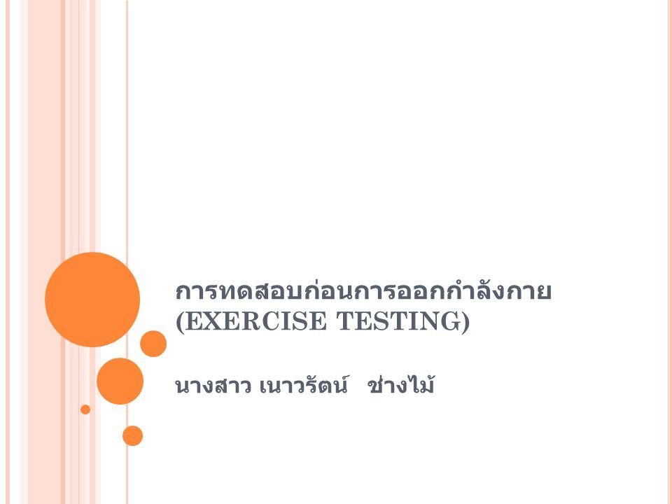การทดสอบก่อนการออกกำลังกาย (EXERCISE TESTING) นางสาว เนาวรัตน์ ช่างไม้
