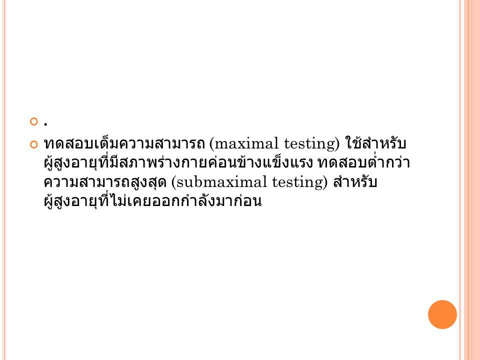 . ทดสอบเต็มความสามารถ (maximal testing) ใช้สำหรับ ผู้สูงอายุที่มีสภาพร่างกายค่อนข้างแข็งแรง ทดสอบต่ำกว่า ความสามารถสูงสุด (submaximal testing) สำหรับ