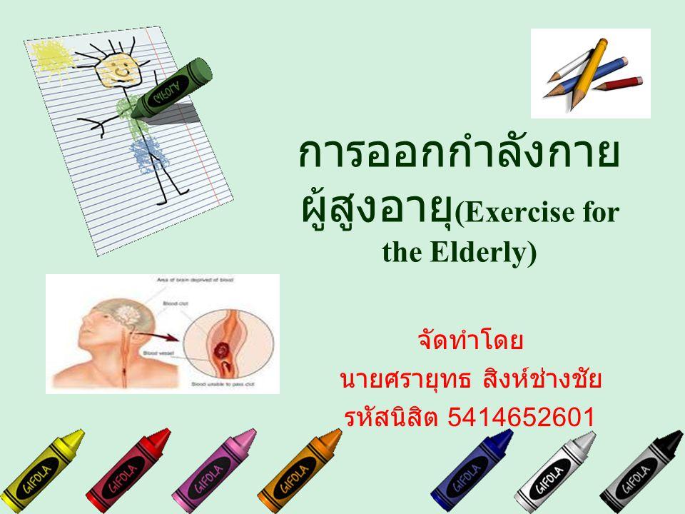 การออกกำลังกาย ผู้สูงอายุ (Exercise for the Elderly) จัดทำโดย นายศรายุทธ สิงห์ช่างชัย รหัสนิสิต 5414652601
