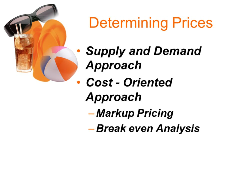 Determining Prices Supply and Demand Approach Cost - Oriented Approach –Markup Pricing –Break even Analysis