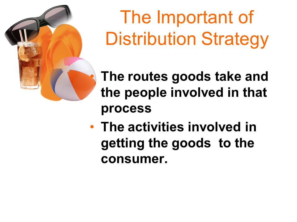 The Important of Distribution Strategy The routes goods take and the people involved in that process The activities involved in getting the goods to the consumer.