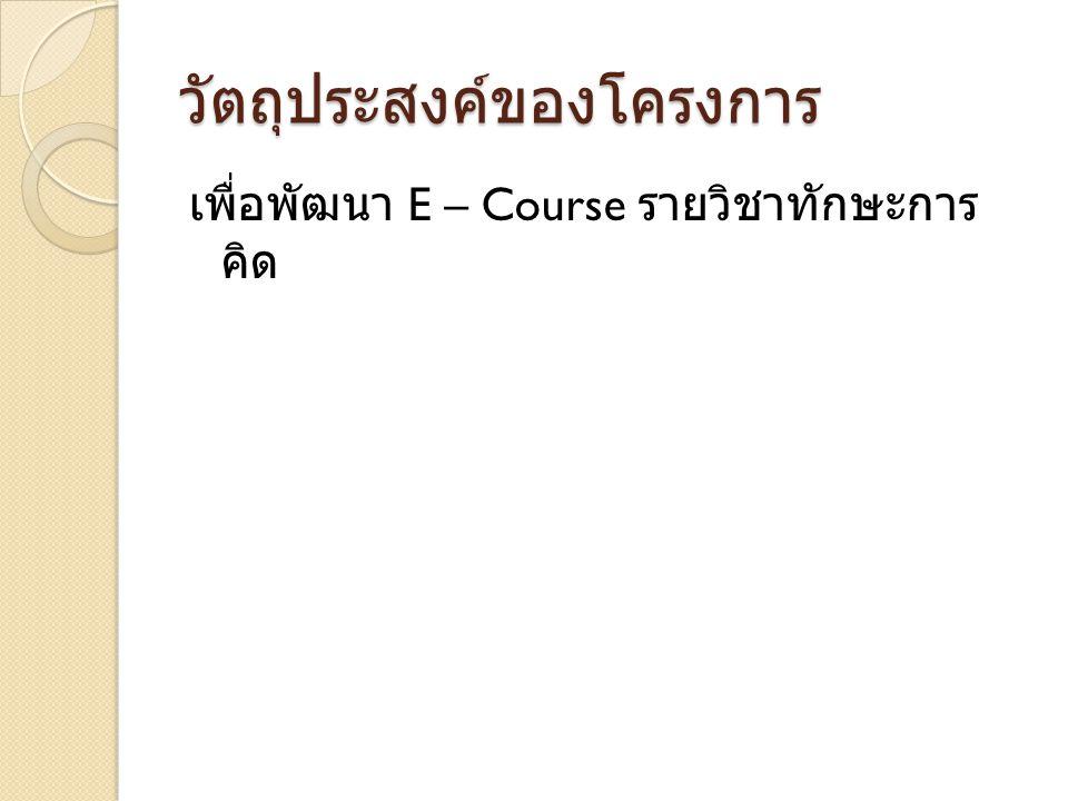 วัตถุประสงค์ของโครงการ เพื่อพัฒนา E – Course รายวิชาทักษะการ คิด