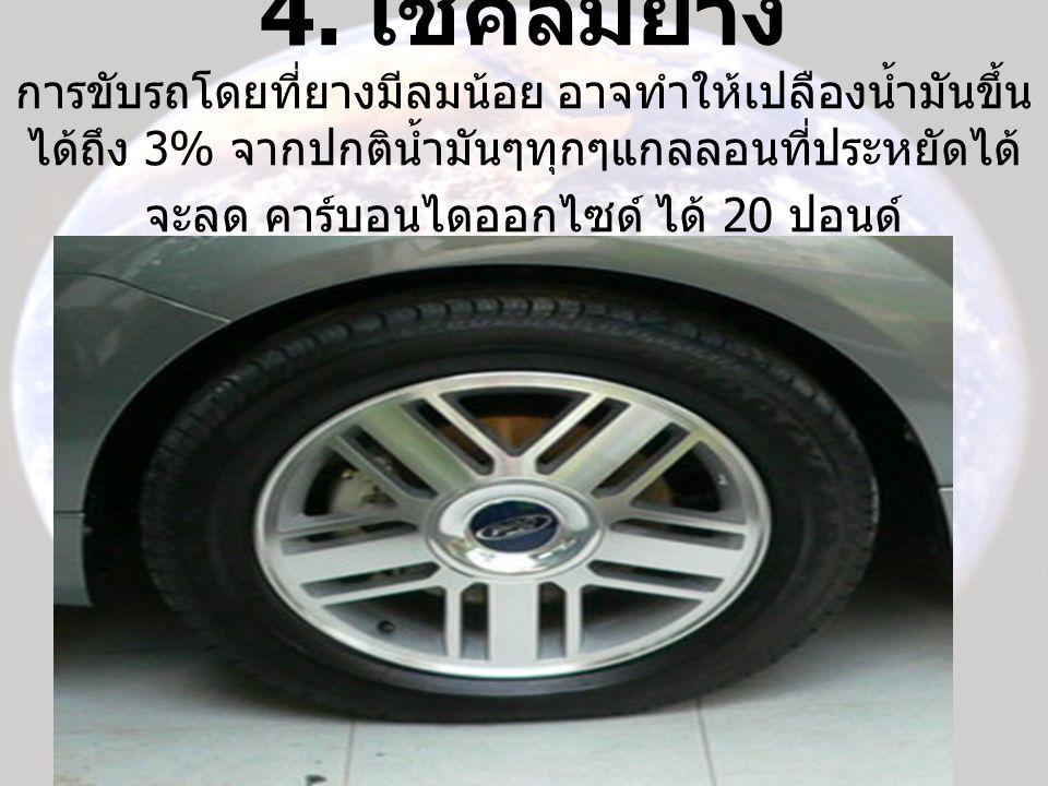 4. เช็คลมยาง การขับรถโดยที่ยางมีลมน้อย อาจทำให้เปลืองน้ำมันขึ้น ได้ถึง 3% จากปกติน้ำมันๆทุกๆแกลลอนที่ประหยัดได้ จะลด คาร์บอนไดออกไซด์ ได้ 20 ปอนด์