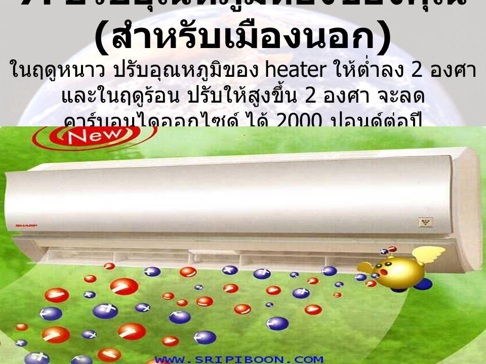 7. ปรับอุณหภูมิห้องของคุณ ( สำหรับเมืองนอก ) ในฤดูหนาว ปรับอุณหภูมิของ heater ให้ต่ำลง 2 องศา และในฤดูร้อน ปรับให้สูงขึ้น 2 องศา จะลด คาร์บอนไดออกไซด์