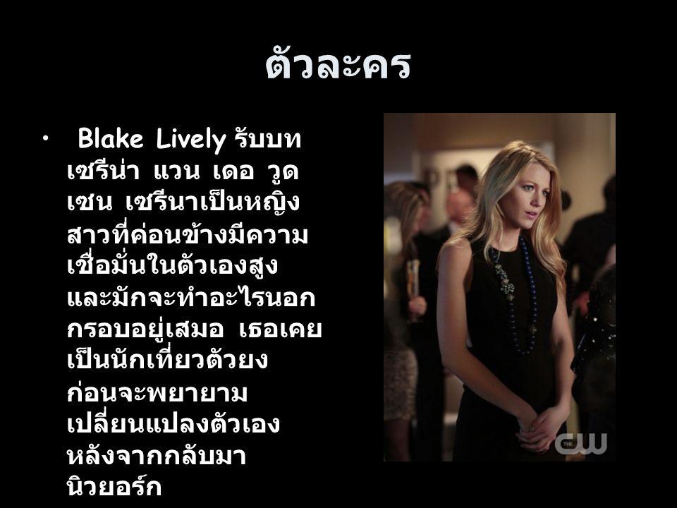ตัวละคร Blake Lively รับบท เซรีน่า แวน เดอ วูด เซน เซรีนาเป็นหญิง สาวที่ค่อนข้างมีความ เชื่อมั่นในตัวเองสูง และมักจะทำอะไรนอก กรอบอยู่เสมอ เธอเคย เป็น