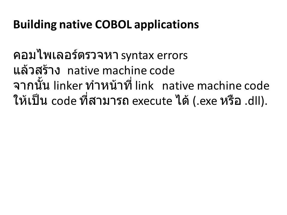 Building native COBOL applications คอมไพเลอร์ตรวจหา syntax errors แล้วสร้าง native machine code จากนั้น linker ทำหน้าที่ link native machine code ให้เป็น code ที่สามารถ execute ได้ (.exe หรือ.dll).