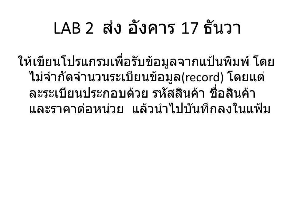 LAB 2 ส่ง อังคาร 17 ธันวา ให้เขียนโปรแกรมเพื่อรับข้อมูลจากแป้นพิมพ์ โดย ไม่จำกัดจำนวนระเบียนข้อมูล (record) โดยแต่ ละระเบียนประกอบด้วย รหัสสินค้า ชื่อสินค้า และราคาต่อหน่วย แล้วนำไปบันทึกลงในแฟ้ม