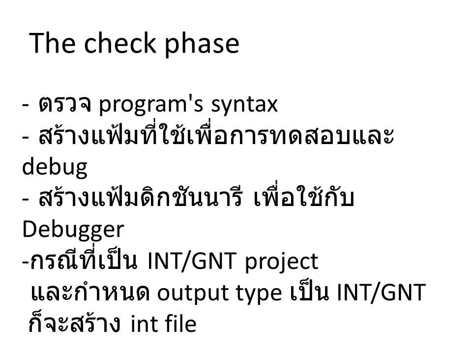 - ตรวจ program s syntax - สร้างแฟ้มที่ใช้เพื่อการทดสอบและ debug - สร้างแฟ้มดิกชันนารี เพื่อใช้กับ Debugger - กรณีที่เป็น INT/GNT project และกำหนด output type เป็น INT/GNT ก็จะสร้าง int file The check phase