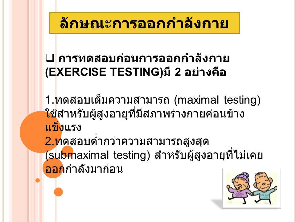ลักษณะการออกกำลังกาย  การทดสอบก่อนการออกกำลังกาย (EXERCISE TESTING) มี 2 อย่างคือ 1.