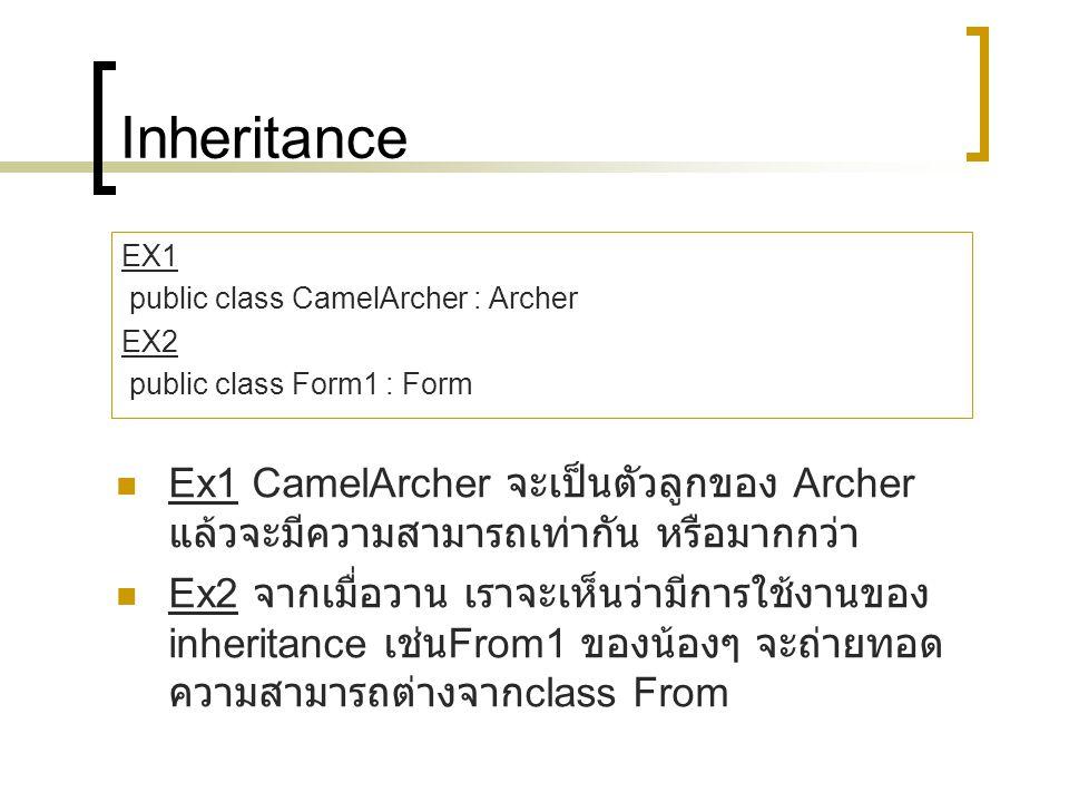 Inheritance EX1 public class CamelArcher : Archer EX2 public class Form1 : Form Ex1 CamelArcher จะเป็นตัวลูกของ Archer แล้วจะมีความสามารถเท่ากัน หรือมากกว่า Ex2 จากเมื่อวาน เราจะเห็นว่ามีการใช้งานของ inheritance เช่น From1 ของน้องๆ จะถ่ายทอด ความสามารถต่างจาก class From
