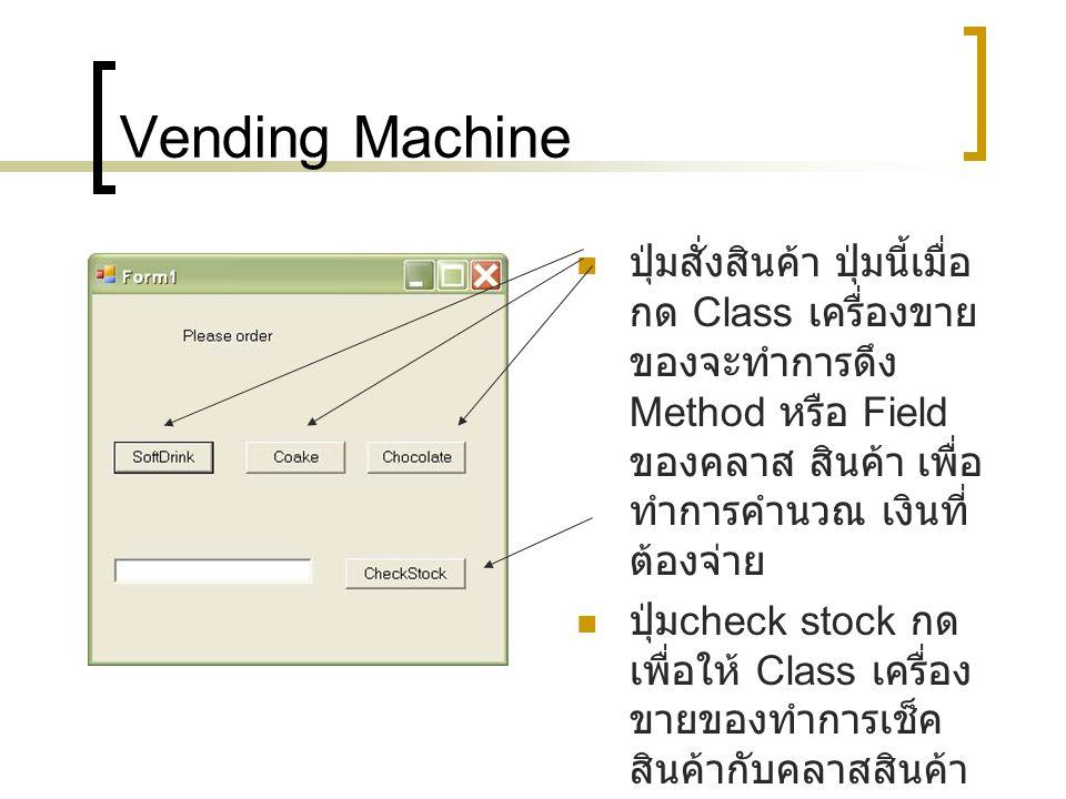 Vending Machine ปุ่มสั่งสินค้า ปุ่มนี้เมื่อ กด Class เครื่องขาย ของจะทำการดึง Method หรือ Field ของคลาส สินค้า เพื่อ ทำการคำนวณ เงินที่ ต้องจ่าย ปุ่ม check stock กด เพื่อให้ Class เครื่อง ขายของทำการเช็ค สินค้ากับคลาสสินค้า ต่างๆ