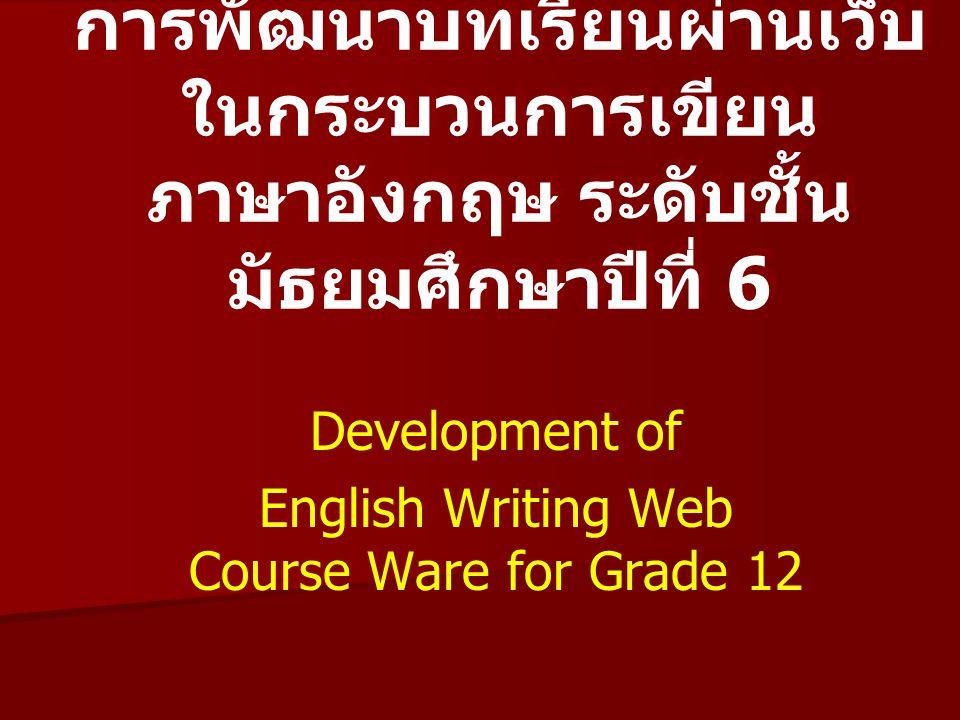 การพัฒนาบทเรียนผ่านเว็บ ในกระบวนการเขียน ภาษาอังกฤษ ระดับชั้น มัธยมศึกษาปีที่ 6 Development of English Writing Web Course Ware for Grade 12