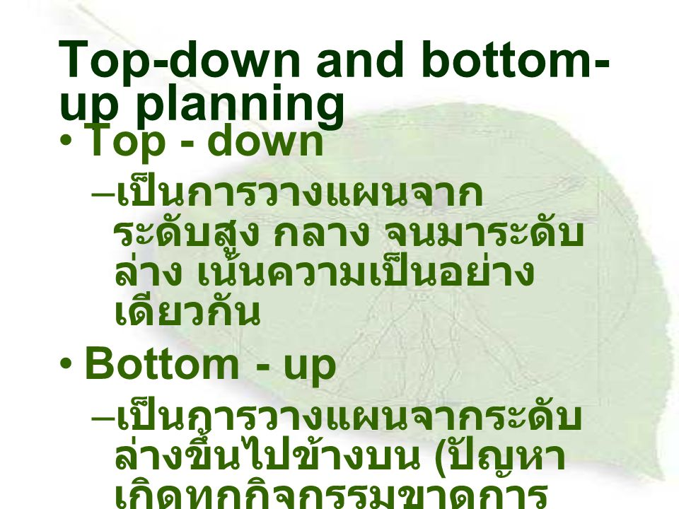 Top-down and bottom- up planning Top - down – เป็นการวางแผนจาก ระดับสูง กลาง จนมาระดับ ล่าง เน้นความเป็นอย่าง เดียวกัน Bottom - up – เป็นการวางแผนจากระดับ ล่างขึ้นไปข้างบน ( ปัญหา เกิดทุกกิจกรรมขาดการ ประสานงานกัน )