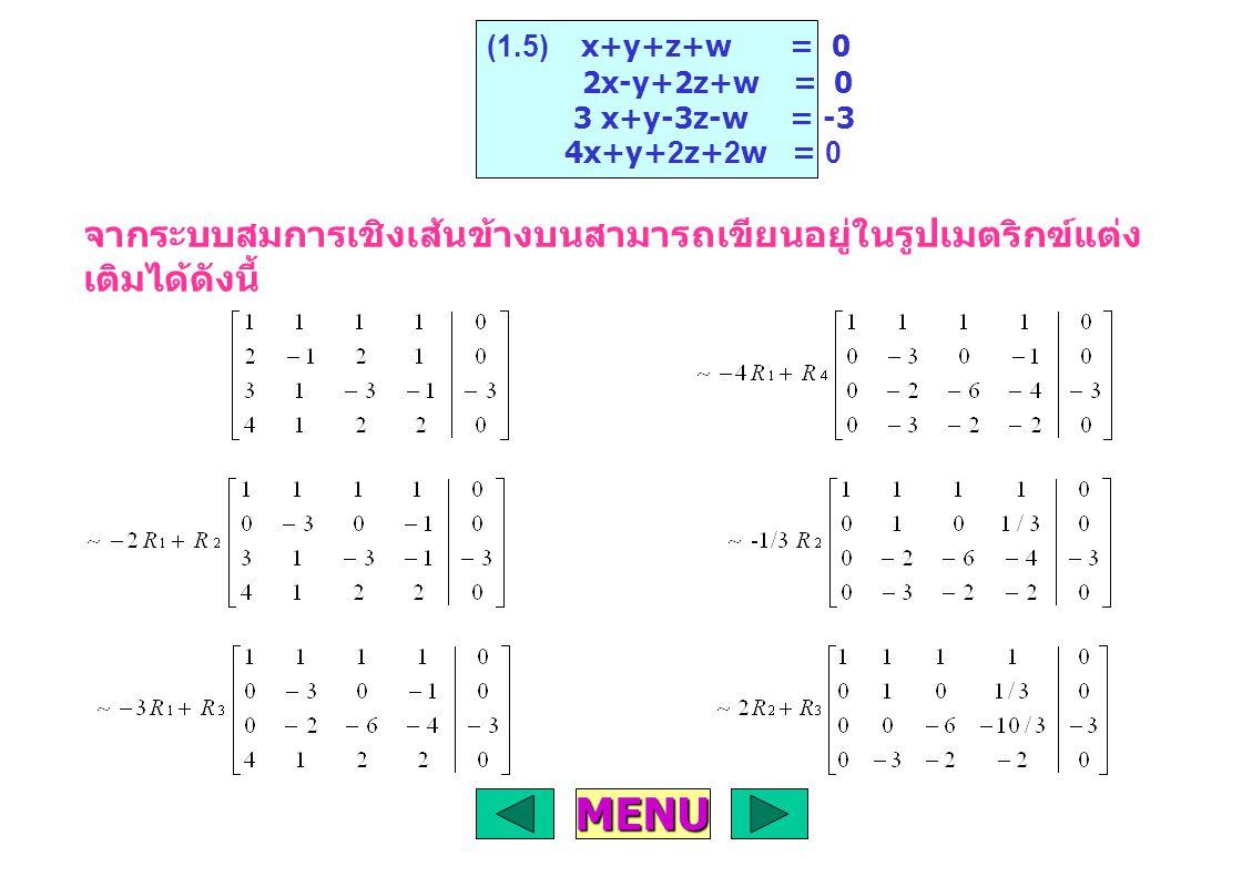 จากระบบสมการเชิงเส้นข้างบนสามารถเขียนอยู่ในรูปเมตริกฃ์แต่ง เติมได้ดังนี้ (1.5) x+y+z+w = 0 2x-y+2z+w = 0 3 x+y-3z-w = -3 4x+y+2z+2w = 0 MENU