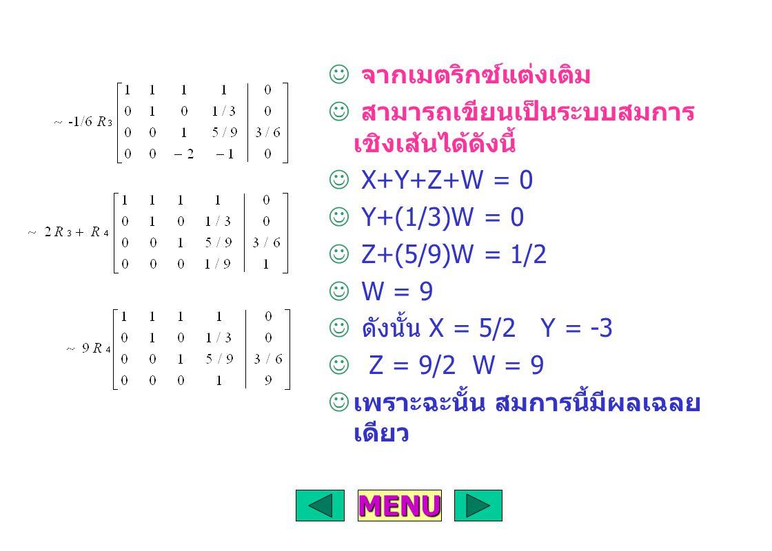 จากเมตริกซ์แต่งเติม สามารถเขียนเป็นระบบสมการ เชิงเส้นได้ดังนี้ X+Y+Z+W = 0 Y+(1/3)W = 0 Z+(5/9)W = 1/2 W = 9 ดังนั้น X = 5/2 Y = -3 Z = 9/2 W = 9 เพราะฉะนั้น สมการนี้มีผลเฉลย เดียว MENU