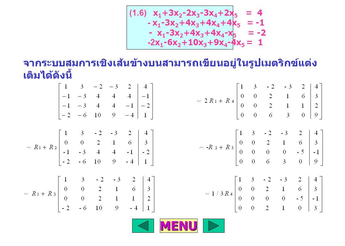 จากระบบสมการเชิงเส้นข้างบนสามารถเขียนอยู่ในรูปเมตริกฃ์แต่ง เติมได้ดังนี้ (1.6) x 1 +3x 2 -2x 3 -3x 4 +2x 5 = 4 - x 1 -3x 2 +4x 3 +4x 4 +4x 5 = -1 - x 1 -3x 2 +4x 3 +4x 4 -x 5 = -2 -2x 1 -6x 2 +10x 3 +9x 4 -4x 5 = 1 MENU