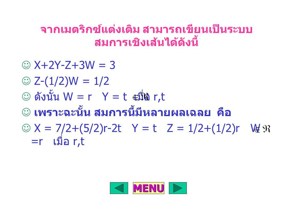 จากเมตริกซ์แต่งเติม สามารถเขียนเป็นระบบ สมการเชิงเส้นได้ดังนี้ X+2Y-Z+3W = 3 Z-(1/2)W = 1/2 ดังนั้น W = r Y = t เมื่อ r,t เพราะฉะนั้น สมการนี้มีหลายผลเฉลย คือ X = 7/2+(5/2)r-2t Y = t Z = 1/2+(1/2)r W =r เมื่อ r,t MENU