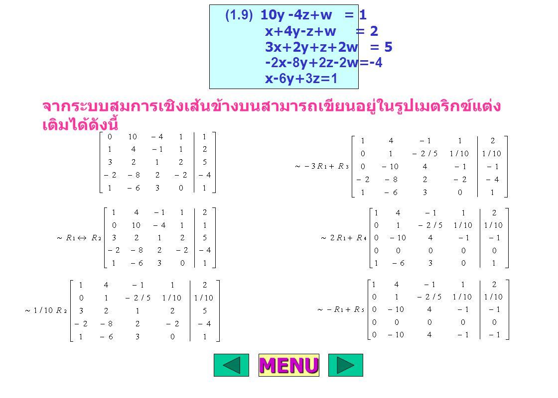 จากระบบสมการเชิงเส้นข้างบนสามารถเขียนอยู่ในรูปเมตริกฃ์แต่ง เติมได้ดังนี้ (1.9) 10y -4z+w = 1 x+4y-z+w = 2 3x+2y+z+2w = 5 -2x-8y+2z-2w=-4 x-6y+3z=1 MENU
