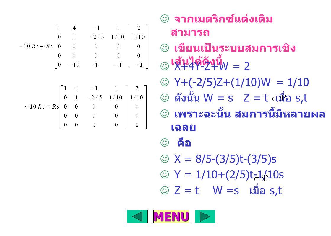 จากเมตริกซ์แต่งเติม สามารถ เขียนเป็นระบบสมการเชิง เส้นได้ดังนี้ X+4Y-Z+W = 2 Y+(-2/5)Z+(1/10)W = 1/10 ดังนั้น W = s Z = t เมื่อ s,t เพราะฉะนั้น สมการนี้มีหลายผล เฉลย คือ X = 8/5-(3/5)t-(3/5)s Y = 1/10+(2/5)t-1/10s Z = t W =s เมื่อ s,t MENU
