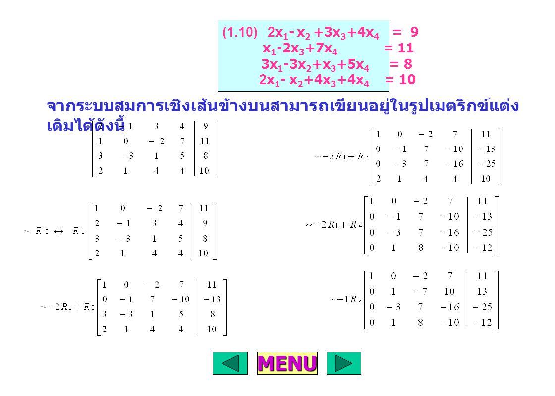 จากระบบสมการเชิงเส้นข้างบนสามารถเขียนอยู่ในรูปเมตริกฃ์แต่ง เติมได้ดังนี้ MENU (1.10) 2x 1 - x 2 +3x 3 +4x 4 = 9 x 1 -2x 3 +7x 4 = 11 3x 1 -3x 2 +x 3 +5x 4 = 8 2x 1 - x 2 +4x 3 +4x 4 = 10