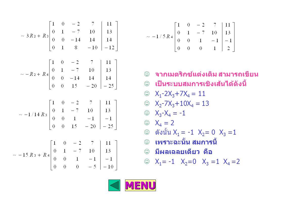MENU จากเมตริกซ์แต่งเติม สามารถเขียน เป็นระบบสมการเชิงเส้นได้ดังนี้ X 1 -2X 3 +7X 4 = 11 X 2 -7X 3 +10X 4 = 13 X 3 -X 4 = -1 X 4 = 2 ดังนั้น X 1 = -1 X 2 = 0 X 3 =1 เพราะฉะนั้น สมการนี้ มีผลเฉลยเดียว คือ X 1 = -1 X 2 =0 X 3 =1 X 4 =2
