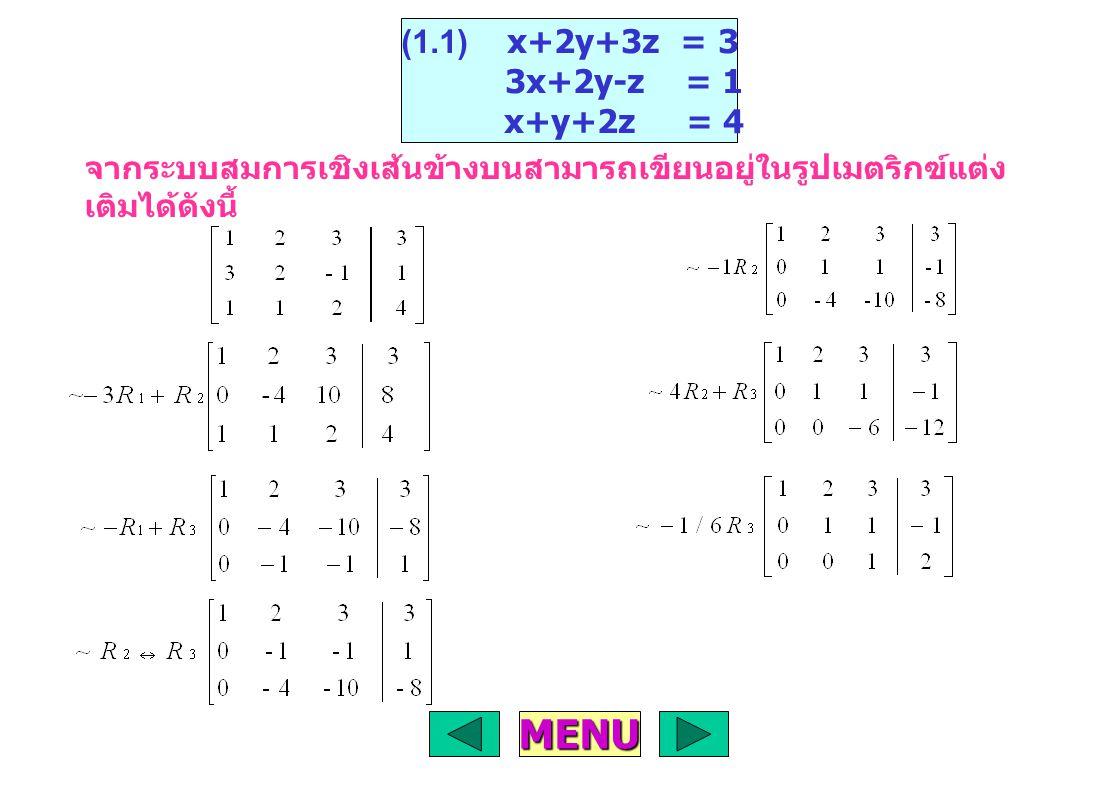 จากระบบสมการเชิงเส้นข้างบนสามารถเขียนอยู่ในรูปเมตริกฃ์แต่ง เติมได้ดังนี้ (1.1) x+2y+3z = 3 3x+2y-z = 1 x+y+2z = 4 MENU