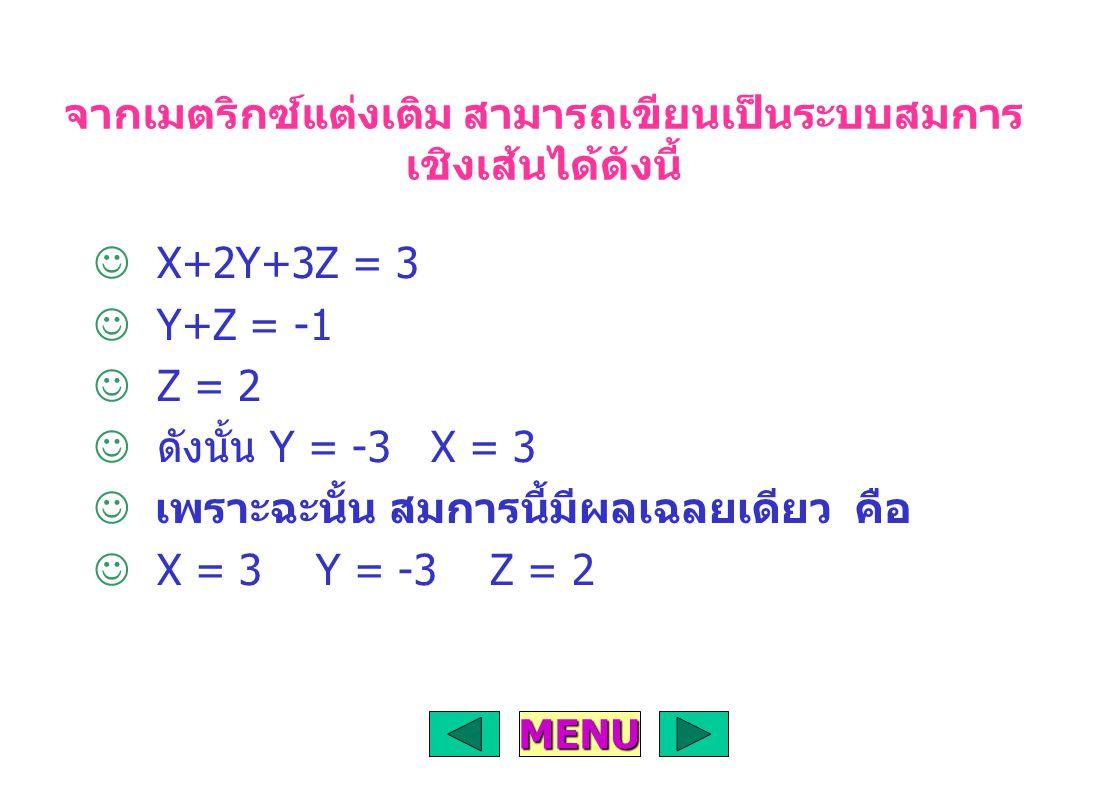 จากเมตริกซ์แต่งเติม สามารถเขียนเป็นระบบสมการ เชิงเส้นได้ดังนี้ X+2Y+3Z = 3 Y+Z = -1 Z = 2 ดังนั้น Y = -3 X = 3 เพราะฉะนั้น สมการนี้มีผลเฉลยเดียว คือ X = 3 Y = -3 Z = 2 MENU