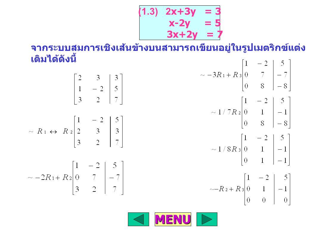 จากเมตริกซ์แต่งเติม สามารถเขียนเป็น ระบบสมการเชิงเส้นได้ดังนี้ X+2Y+2Z = 2 Y+2Z = -1 Z = -1 ดังนั้น Y = 1 X = 2 เพราะฉะนั้น สมการนี้ มีผลเฉลยเดียว คือ X = 2 Y = 1 Z = -1 MENU