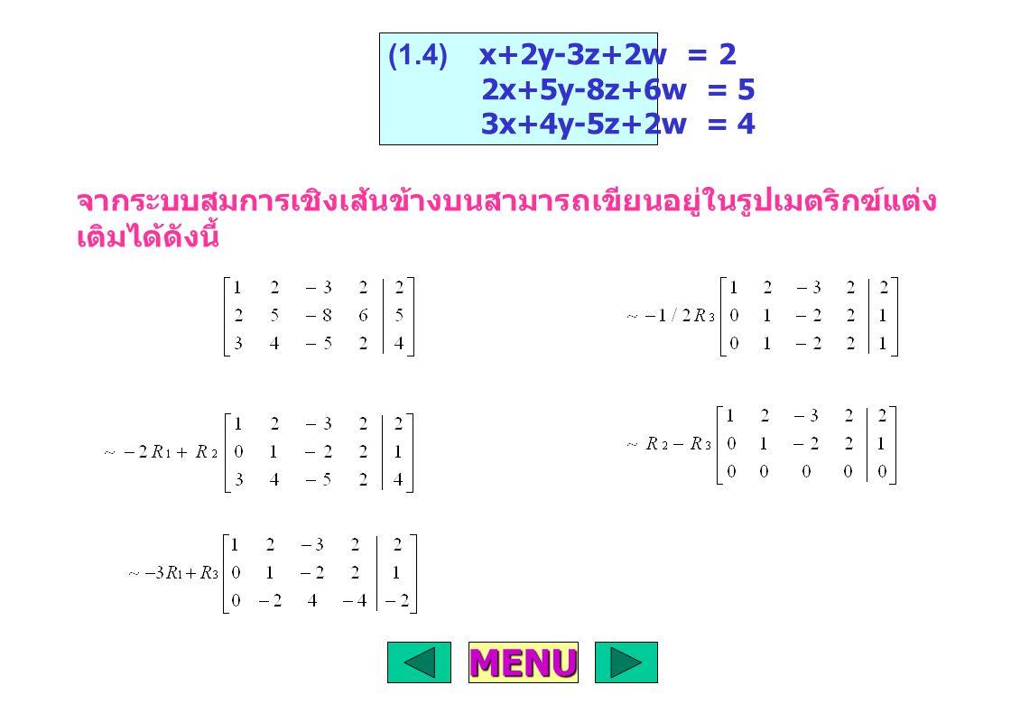จากเมตริกซ์แต่งเติม สามารถเขียนเป็นระบบสมการ เชิงเส้นได้ดังนี้ X+2Y-3Z+2W = 2 Y-2Z+2W = 1 ดังนั้น Z = r W = t เมื่อ r,t เพราะฉะนั้น สมการนี้มีหลายผลเฉลย คือ X = -r+2t Y = 1+2r-2t Z = r W = t เมื่อ r,t MENU