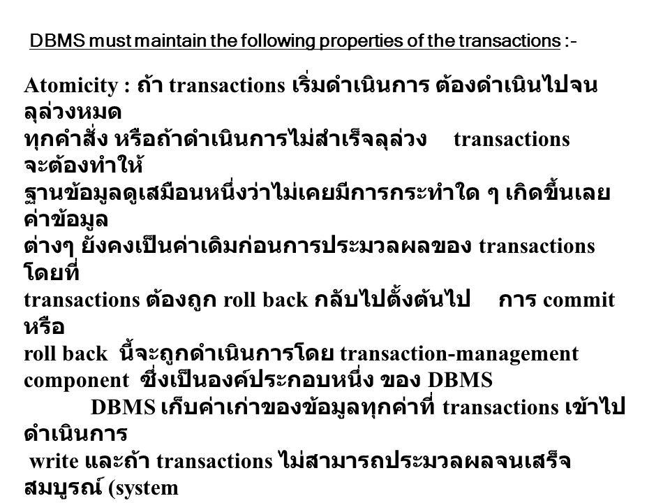 DBMS must maintain the following properties of the transactions :- Atomicity : ถ้า transactions เริ่มดำเนินการ ต้องดำเนินไปจน ลุล่วงหมด ทุกคำสั่ง หรือ