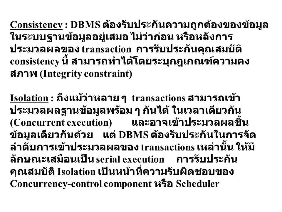 Consistency : DBMS ต้องรับประกันความถูกต้องของข้อมูล ในระบบฐานข้อมูลอยู่เสมอ ไม่ว่าก่อน หรือหลังการ ประมวลผลของ transaction การรับประกันคุณสมบัติ cons